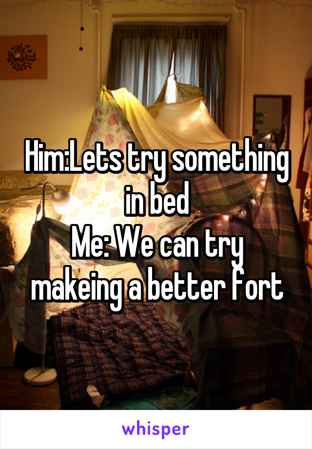 Him:Lets try something in bed Me: We can try makeing a better fort