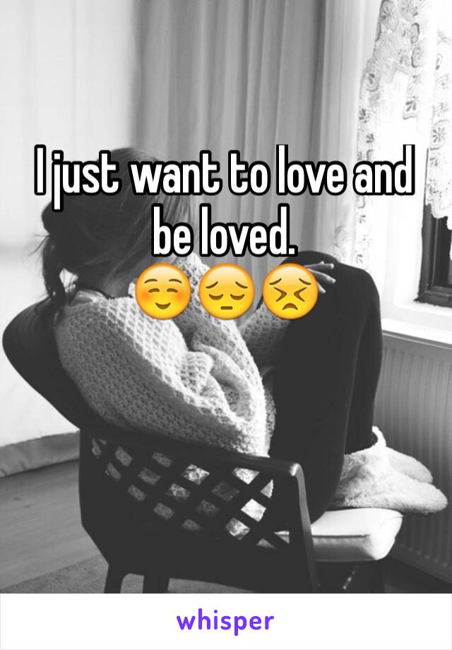 I just want to love and be loved.  ☺️😔😣