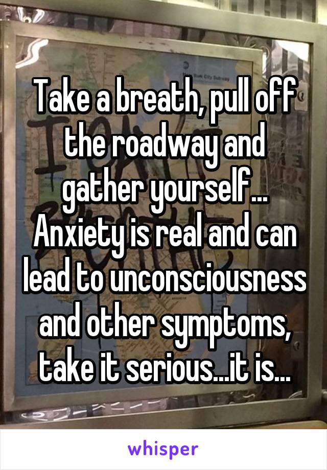 Take a breath, pull off the roadway and gather yourself... Anxiety is real and can lead to unconsciousness and other symptoms, take it serious...it is...