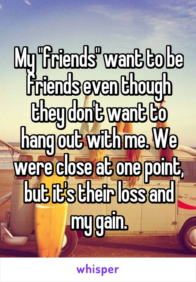 "My ""friends"" want to be friends even though they don't want to hang out with me. We were close at one point, but it's their loss and my gain."