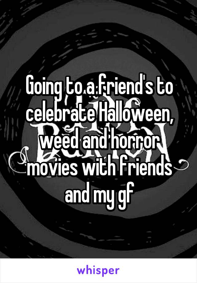 Going to a friend's to celebrate Halloween, weed and horror movies with friends and my gf