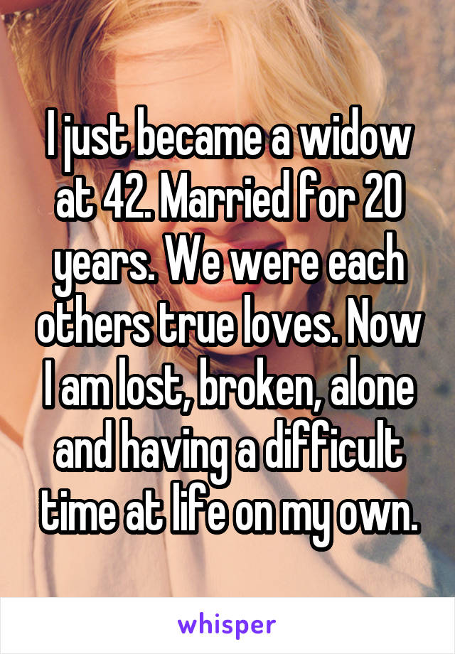 I just became a widow at 42. Married for 20 years. We were each others true loves. Now I am lost, broken, alone and having a difficult time at life on my own.