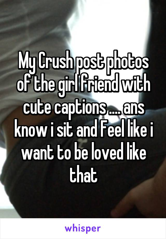 My Crush post photos of the girl friend with cute captions .... ans know i sit and Feel like i want to be loved like that