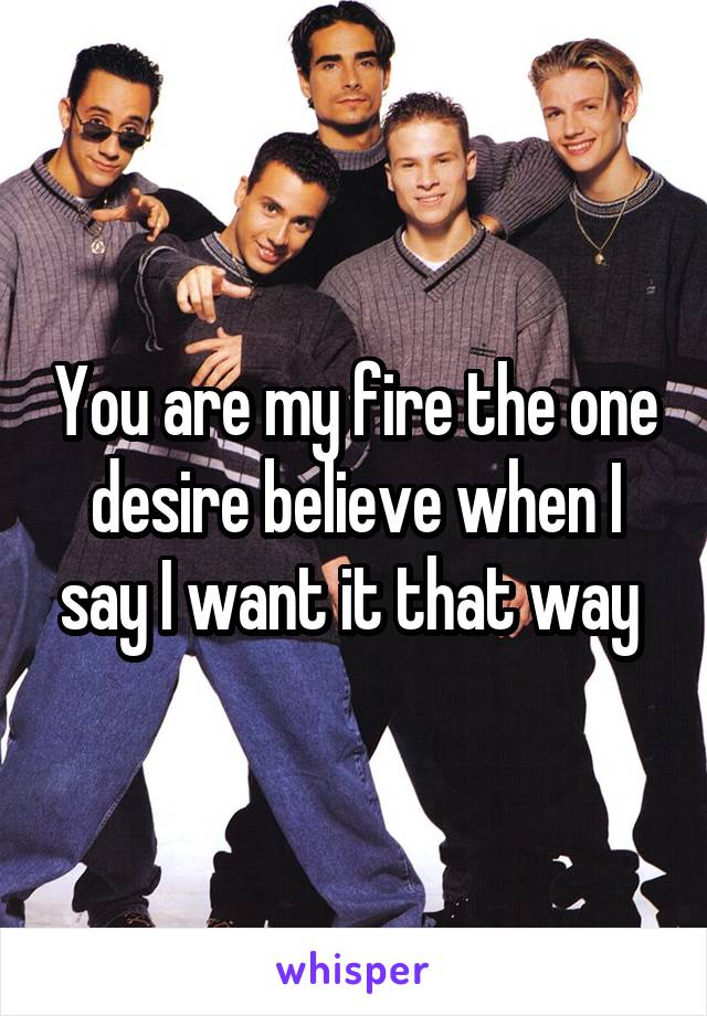 You are my fire the one desire believe when I say I want it that way