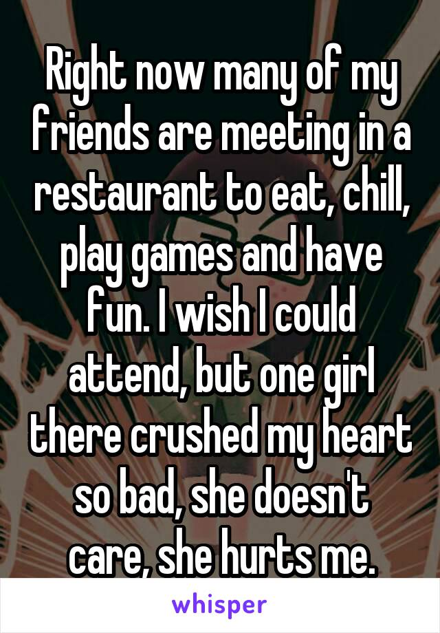Right now many of my friends are meeting in a restaurant to eat, chill, play games and have fun. I wish I could attend, but one girl there crushed my heart so bad, she doesn't care, she hurts me.