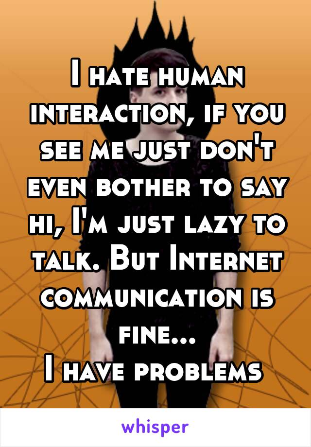 I hate human interaction, if you see me just don't even bother to say hi, I'm just lazy to talk. But Internet communication is fine... I have problems