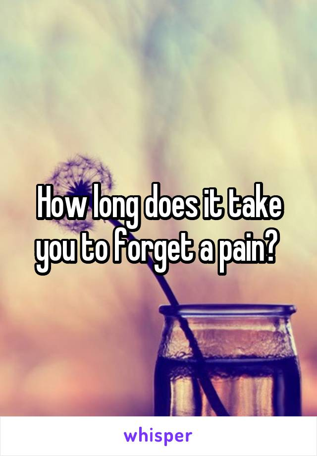 How long does it take you to forget a pain?