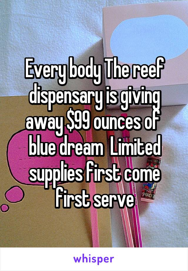 Every body The reef dispensary is giving away $99 ounces of  blue dream  Limited supplies first come first serve