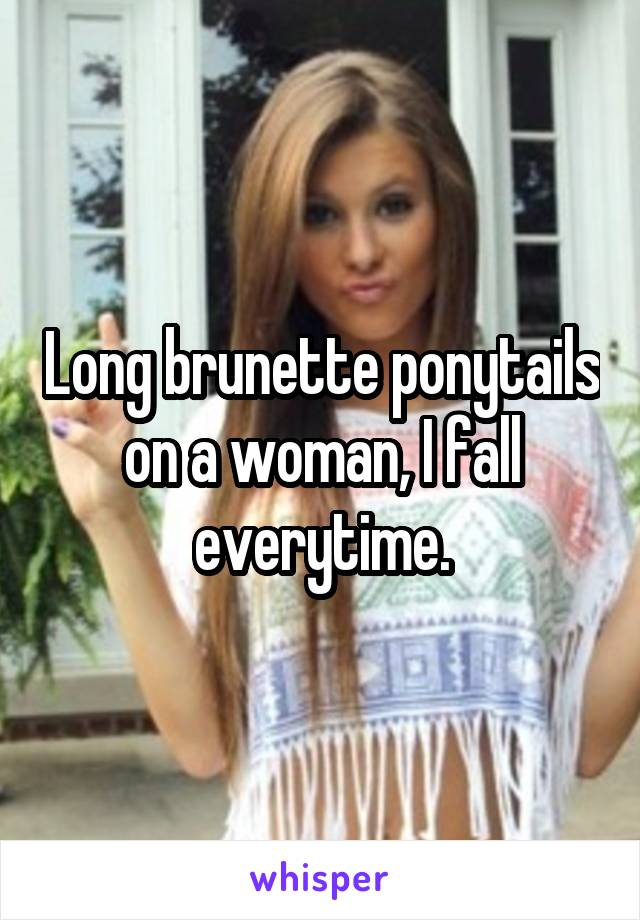 Long brunette ponytails on a woman, I fall everytime.