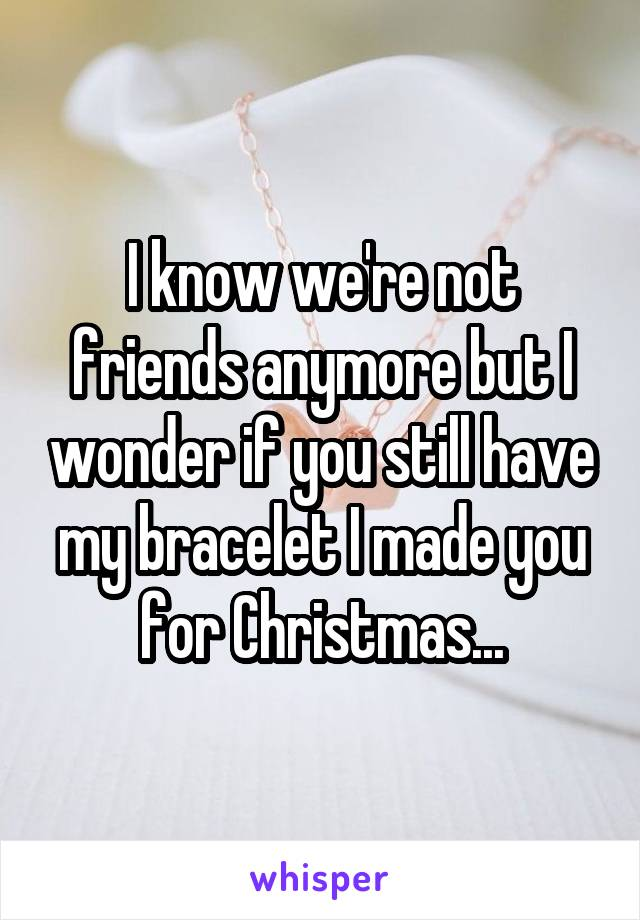 I know we're not friends anymore but I wonder if you still have my bracelet I made you for Christmas...