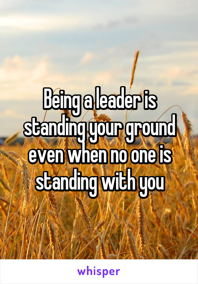 Being a leader is standing your ground even when no one is standing with you