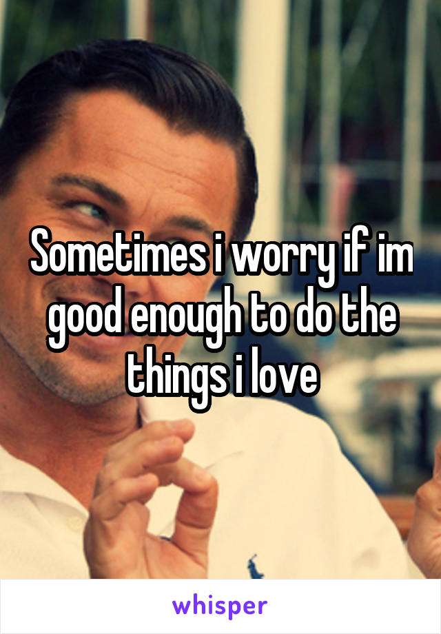 Sometimes i worry if im good enough to do the things i love