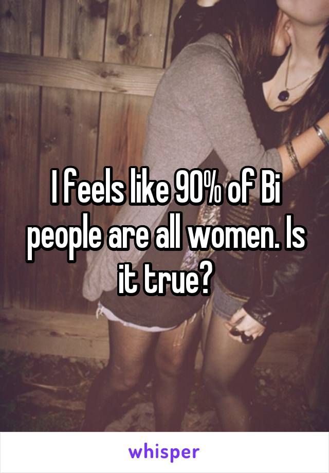 I feels like 90% of Bi people are all women. Is it true?