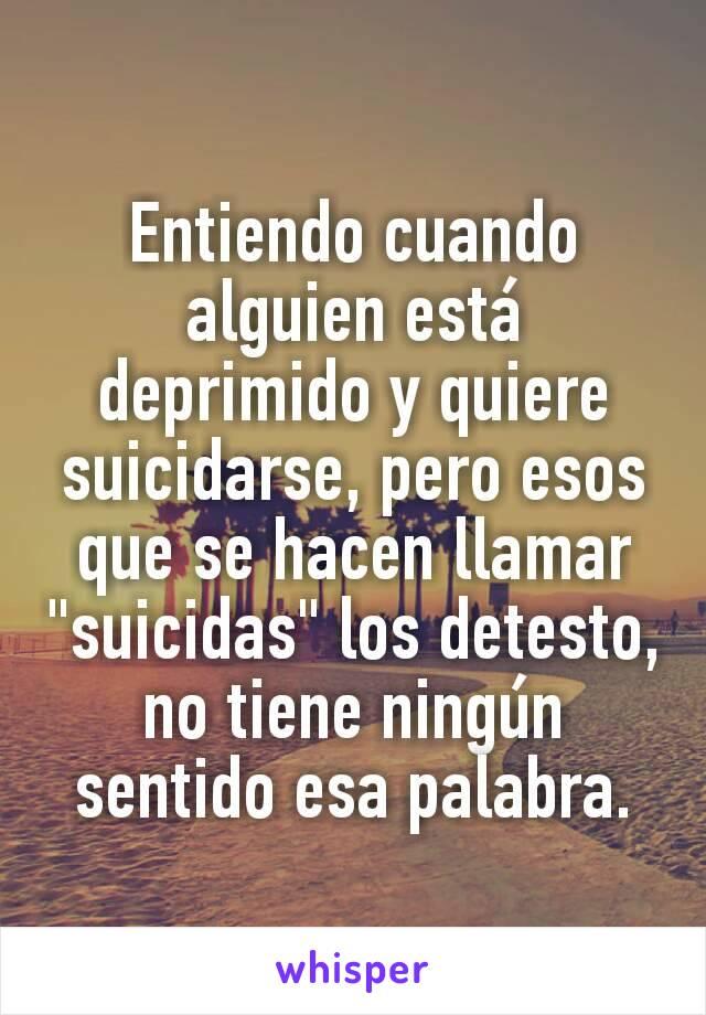 """Entiendo cuando alguien está deprimido y quiere suicidarse, pero esos que se hacen llamar """"suicidas"""" los detesto, no tiene ningún sentido esa palabra."""