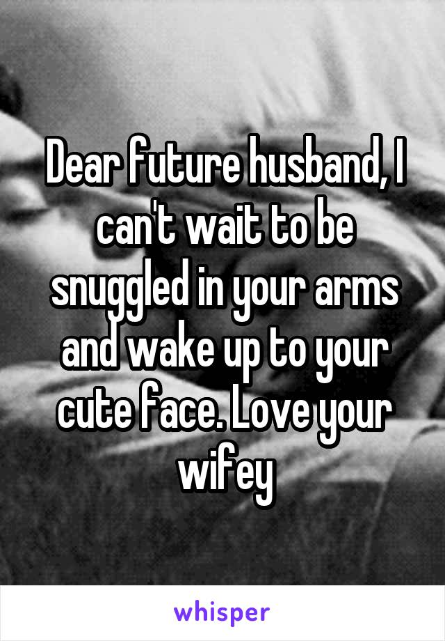 Dear future husband, I can't wait to be snuggled in your arms and wake up to your cute face. Love your wifey