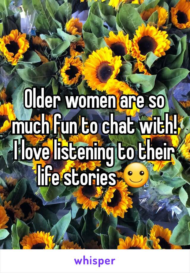 Older women are so much fun to chat with! I love listening to their life stories ☺