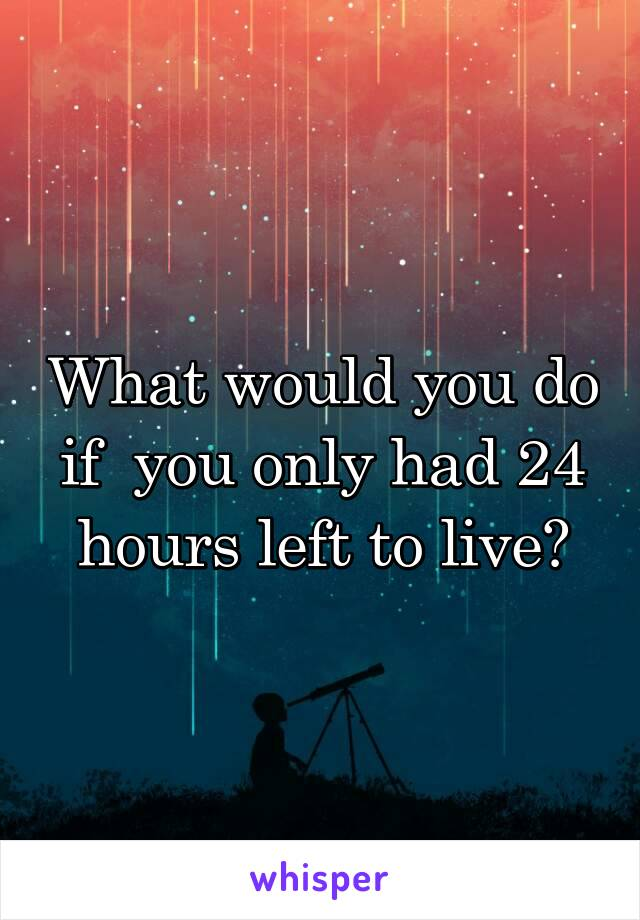 What would you do if  you only had 24 hours left to live?