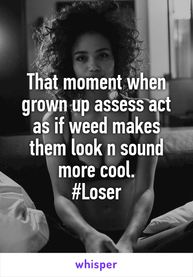 That moment when grown up assess act as if weed makes them look n sound more cool. #Loser