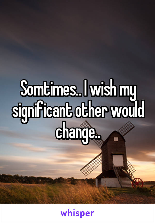 Somtimes.. I wish my significant other would change..