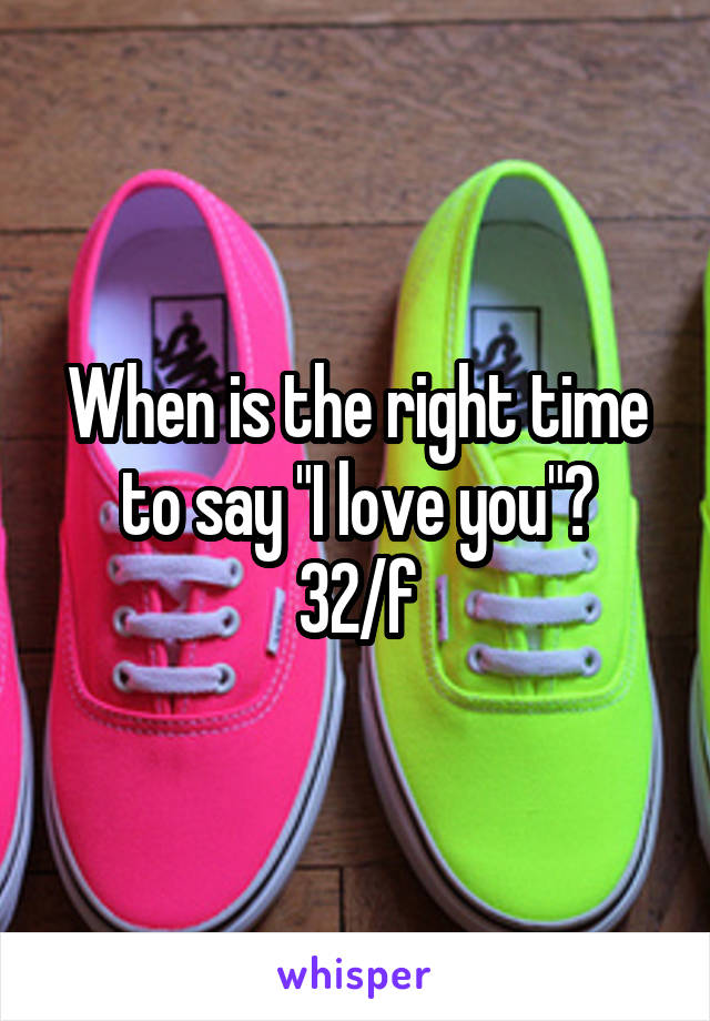 """When is the right time to say """"I love you""""? 32/f"""