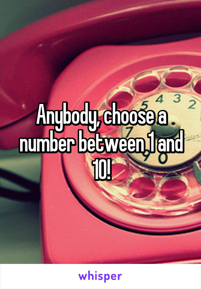 Anybody, choose a number between 1 and 10!