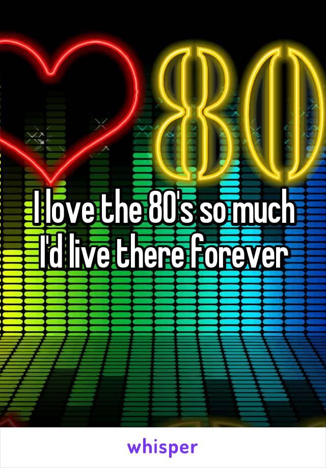 I love the 80's so much I'd live there forever