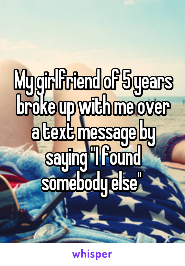 "My girlfriend of 5 years broke up with me over a text message by saying ""I found somebody else"""