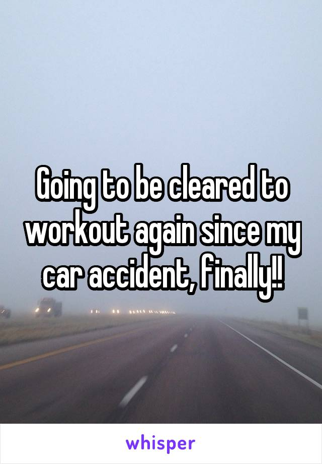 Going to be cleared to workout again since my car accident, finally!!