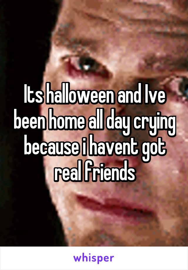 Its halloween and Ive been home all day crying because i havent got real friends