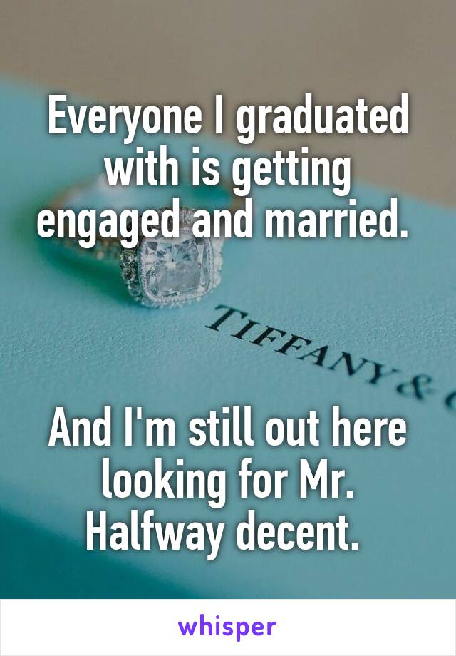 Everyone I graduated with is getting engaged and married.     And I'm still out here looking for Mr. Halfway decent.