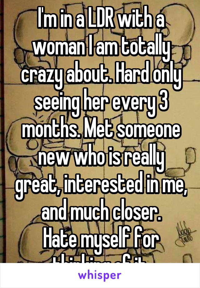 I'm in a LDR with a woman I am totally crazy about. Hard only seeing her every 3 months. Met someone new who is really great, interested in me, and much closer. Hate myself for thinking of it.