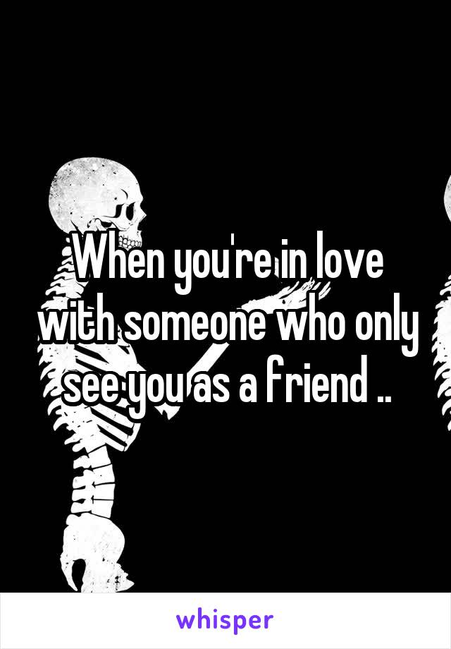 When you're in love with someone who only see you as a friend ..