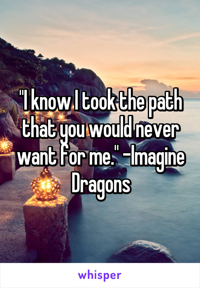 """I know I took the path that you would never want for me."" -Imagine Dragons"