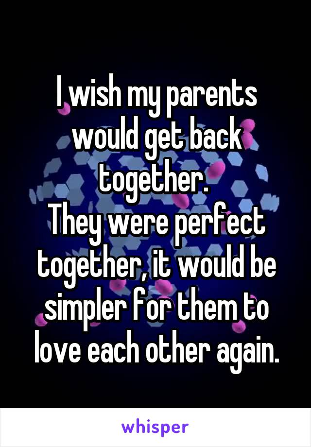 I wish my parents would get back together.  They were perfect together, it would be simpler for them to love each other again.