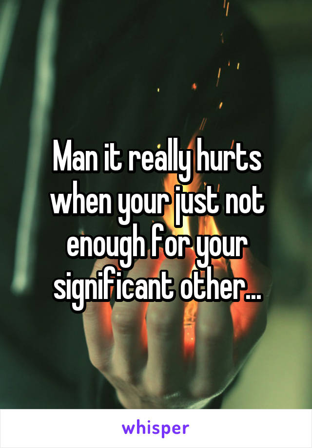 Man it really hurts when your just not enough for your significant other...