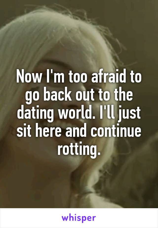 Now I'm too afraid to go back out to the dating world. I'll just sit here and continue rotting.