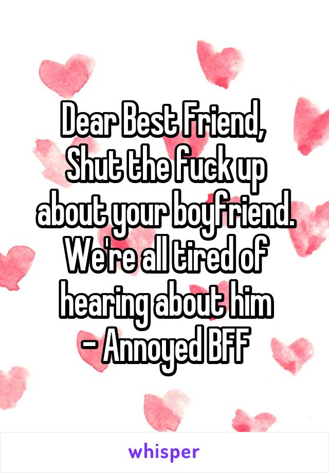 Dear Best Friend,  Shut the fuck up about your boyfriend. We're all tired of hearing about him - Annoyed BFF