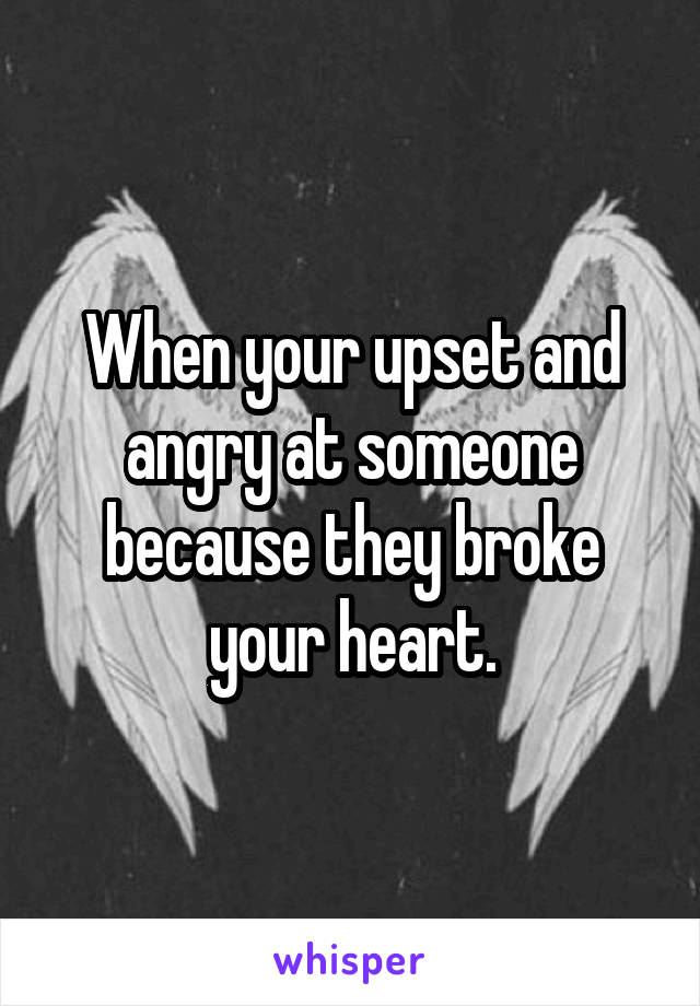 When your upset and angry at someone because they broke your heart.