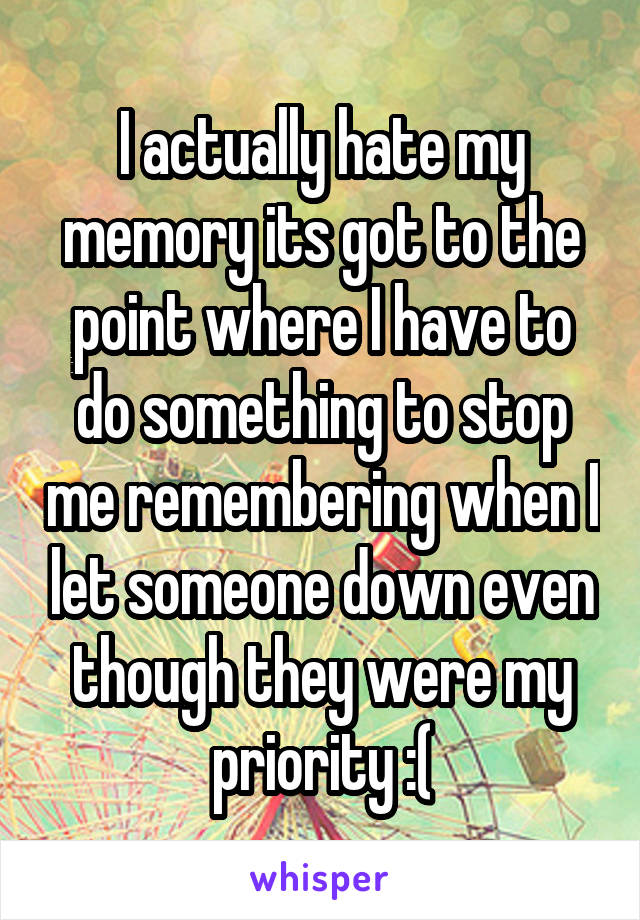 I actually hate my memory its got to the point where I have to do something to stop me remembering when I let someone down even though they were my priority :(