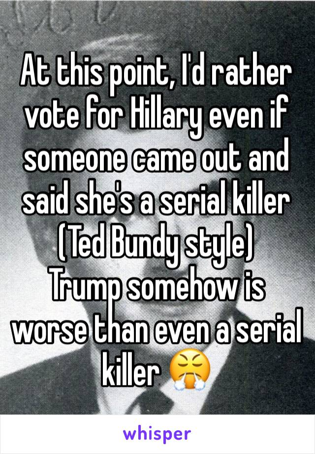 At this point, I'd rather vote for Hillary even if someone came out and said she's a serial killer (Ted Bundy style)  Trump somehow is worse than even a serial killer 😤