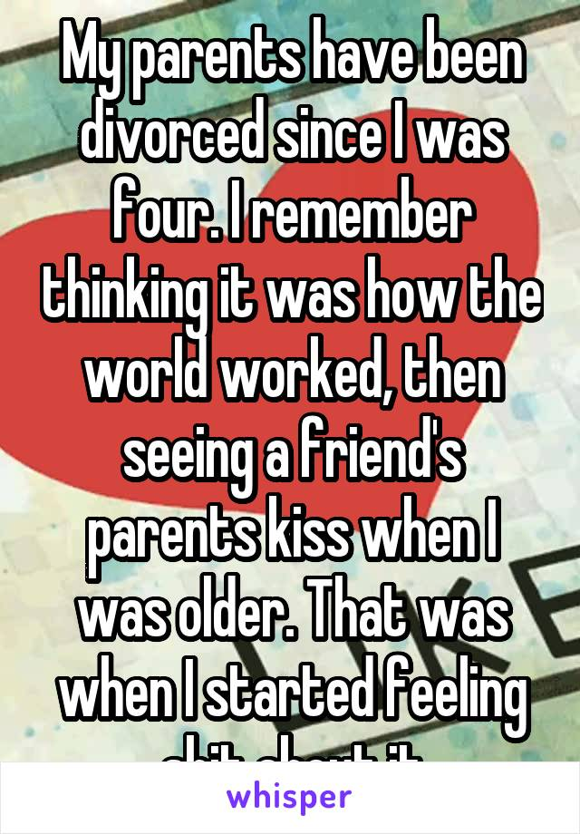 My parents have been divorced since I was four. I remember thinking it was how the world worked, then seeing a friend's parents kiss when I was older. That was when I started feeling shit about it
