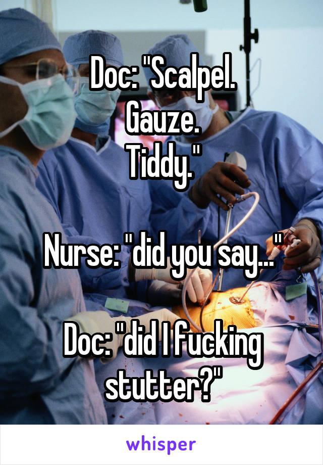 "Doc: ""Scalpel. Gauze. Tiddy.""  Nurse: ""did you say...""  Doc: ""did I fucking stutter?"""