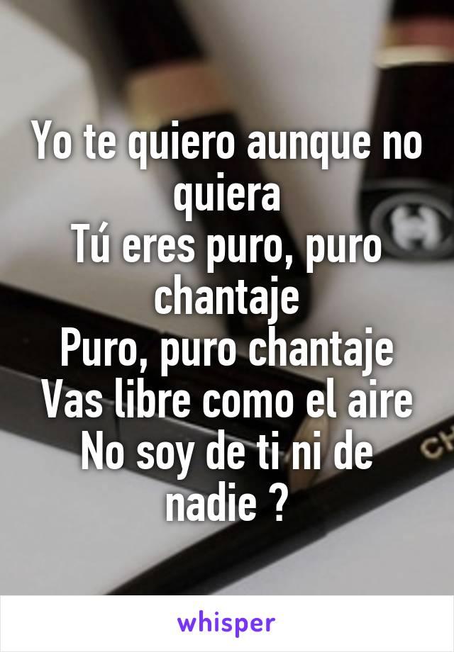 Yo te quiero aunque no quiera Tú eres puro, puro chantaje Puro, puro chantaje Vas libre como el aire No soy de ti ni de nadie 🎧