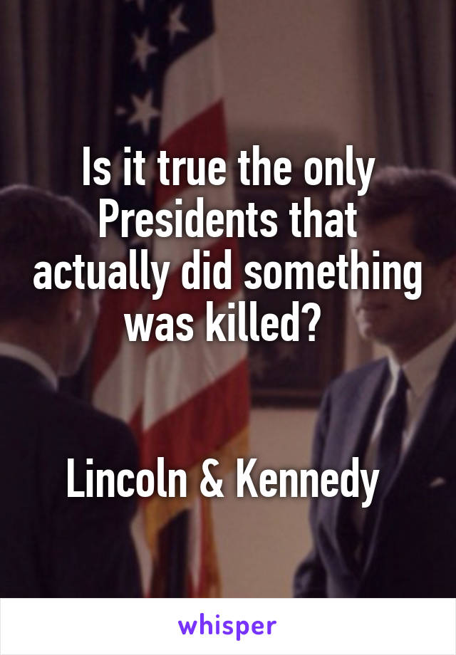 Is it true the only Presidents that actually did something was killed?    Lincoln & Kennedy