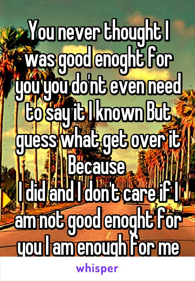 You never thought I was good enoght for you you do'nt even need to say it I known But guess what get over it Because  I did and I don't care if I am not good enoght for you I am enough for me