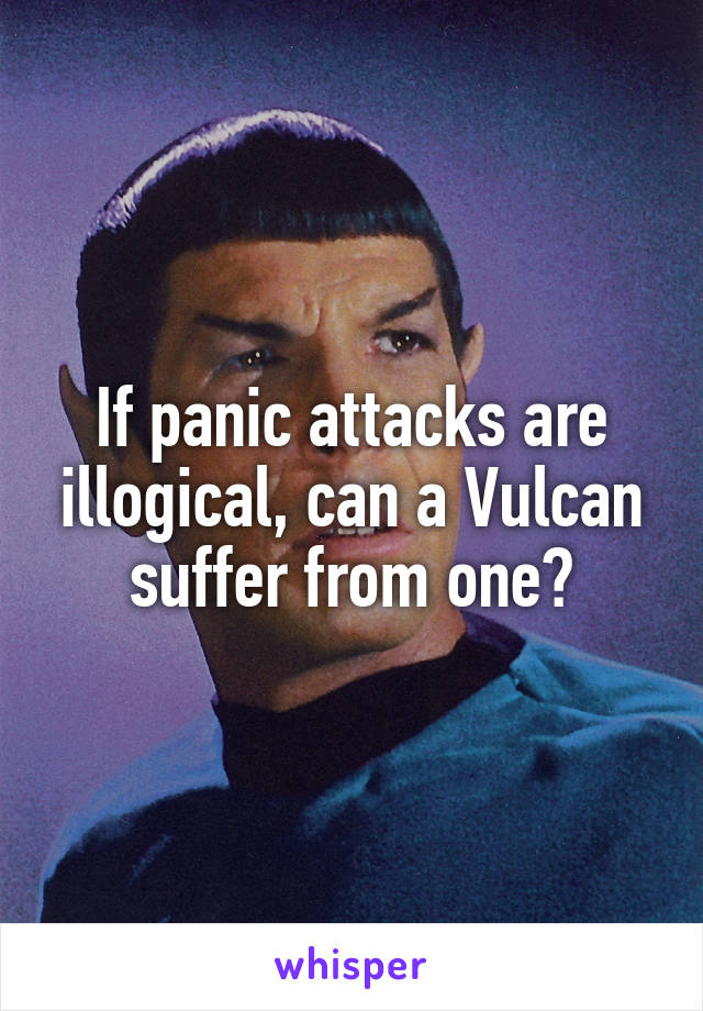 If panic attacks are illogical, can a Vulcan suffer from one?