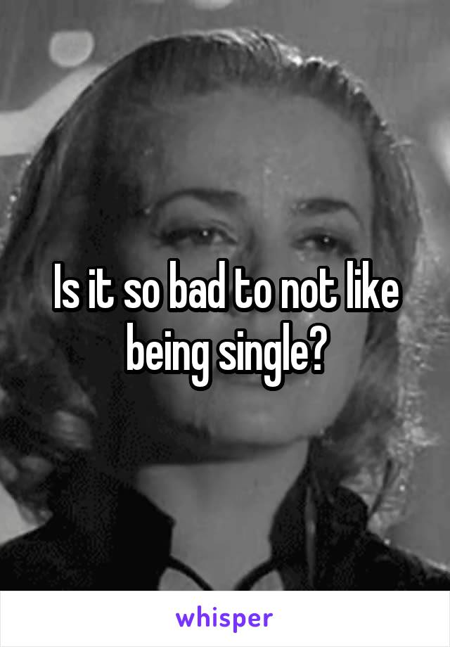 Is it so bad to not like being single?