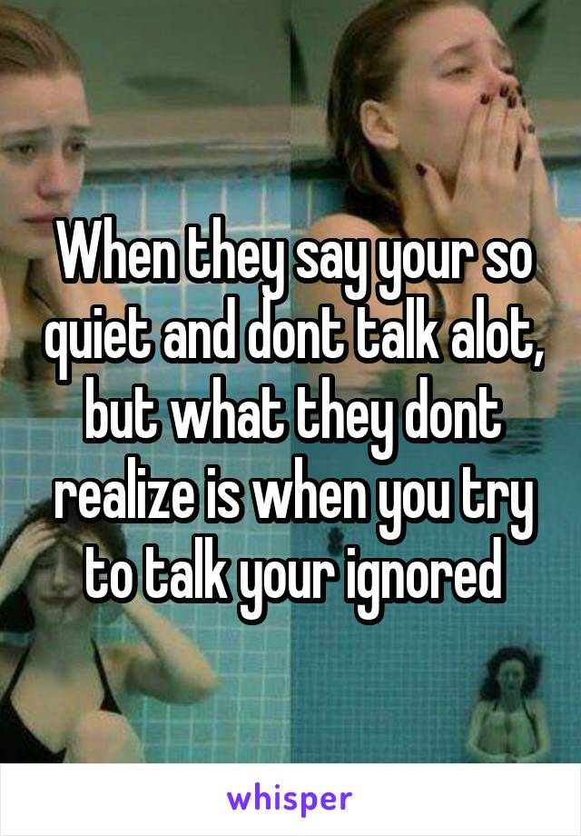 When they say your so quiet and dont talk alot, but what they dont realize is when you try to talk your ignored