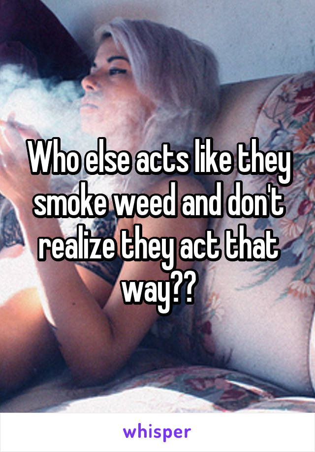 Who else acts like they smoke weed and don't realize they act that way??