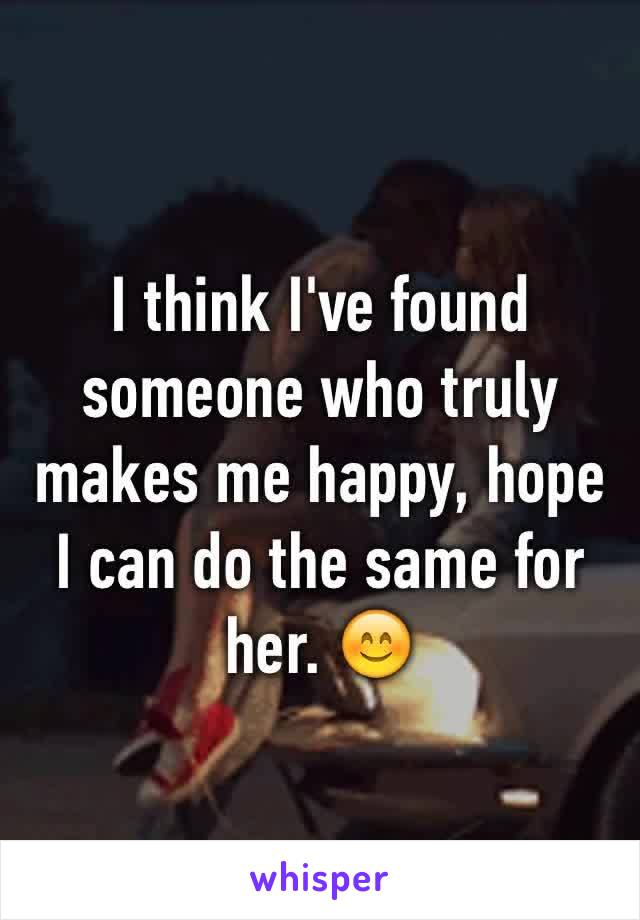I think I've found someone who truly makes me happy, hope I can do the same for her. 😊
